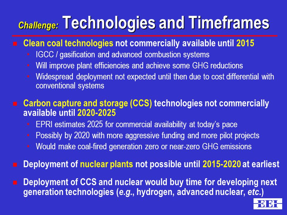 Challenge: Technologies and Timeframes Challenge: Technologies and Timeframes n Clean coal technologies not commercially available until 2015 IGCC / gasification and advanced combustion systems Will improve plant efficiencies and achieve some GHG reductions Widespread deployment not expected until then due to cost differential with conventional systems n Carbon capture and storage (CCS) technologies not commercially available until EPRI estimates 2025 for commercial availability at today's pace Possibly by 2020 with more aggressive funding and more pilot projects Would make coal-fired generation zero or near-zero GHG emissions n Deployment of nuclear plants not possible until at earliest n Deployment of CCS and nuclear would buy time for developing next generation technologies ( e.g., hydrogen, advanced nuclear, etc.