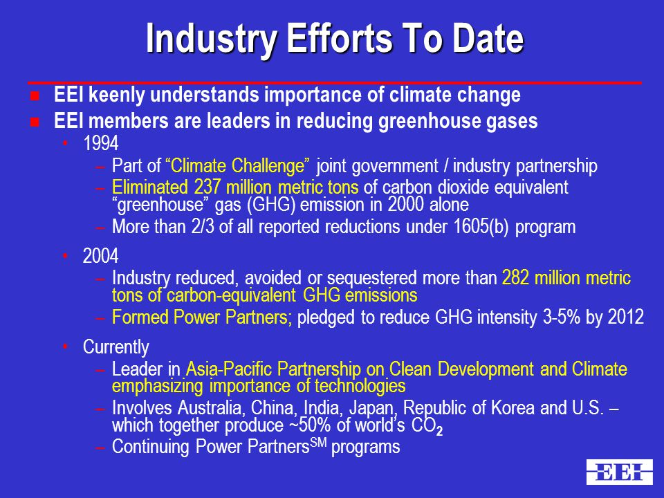 Industry Efforts To Date n EEI keenly understands importance of climate change n EEI members are leaders in reducing greenhouse gases 1994 –Part of Climate Challenge joint government / industry partnership –Eliminated 237 million metric tons of carbon dioxide equivalent greenhouse gas (GHG) emission in 2000 alone –More than 2/3 of all reported reductions under 1605(b) program 2004 –Industry reduced, avoided or sequestered more than 282 million metric tons of carbon-equivalent GHG emissions –Formed Power Partners; pledged to reduce GHG intensity 3-5% by 2012 Currently –Leader in Asia-Pacific Partnership on Clean Development and Climate emphasizing importance of technologies –Involves Australia, China, India, Japan, Republic of Korea and U.S.