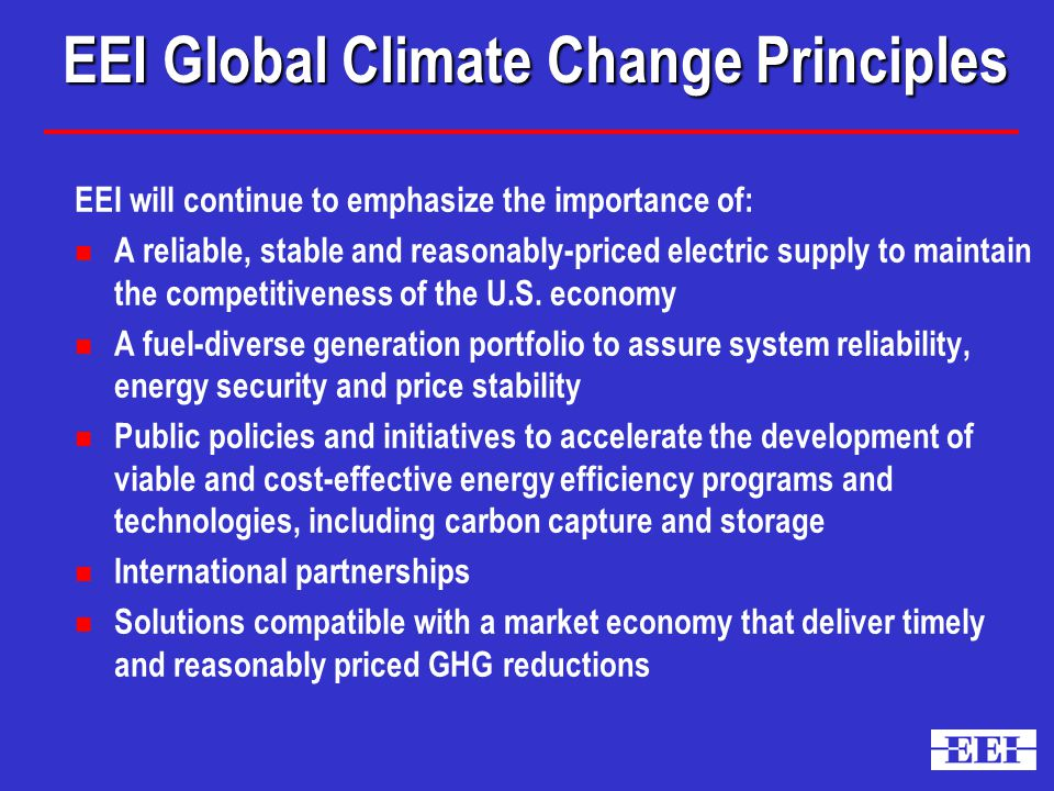 EEI Global Climate Change Principles EEI will continue to emphasize the importance of: n A reliable, stable and reasonably-priced electric supply to maintain the competitiveness of the U.S.