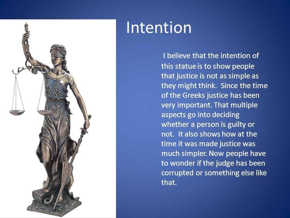 Intention I believe that the intention of this statue is to show people that justice is not as simple as they might think. Since the time of the Greek
