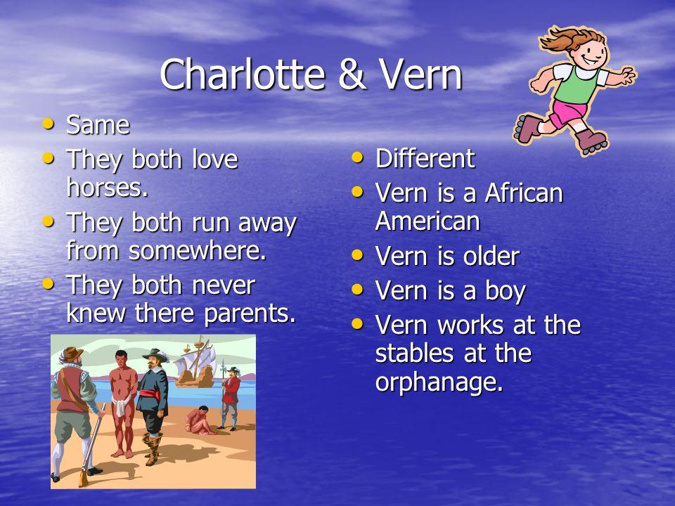 Charlotte & Vern Charlotte & Vern Same Same They both love horses. They both love horses. They both run away from somewhere. They both run away from s