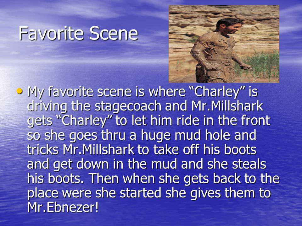 """Favorite Scene My favorite scene is where """"Charley"""" is driving the stagecoach and Mr.Millshark gets """"Charley"""" to let him ride in the front so she goes"""