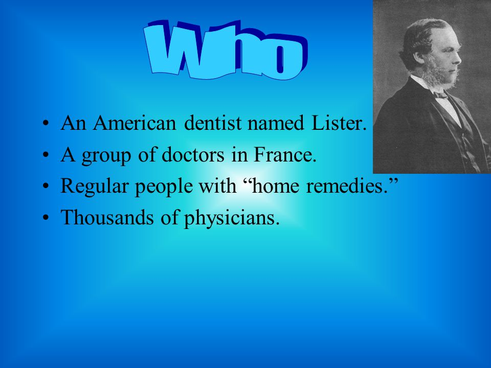 "An American dentist named Lister. A group of doctors in France. Regular people with ""home remedies."" Thousands of physicians."