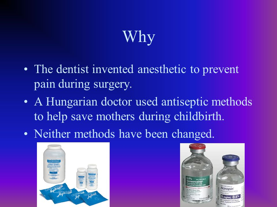 Why The dentist invented anesthetic to prevent pain during surgery. A Hungarian doctor used antiseptic methods to help save mothers during childbirth.