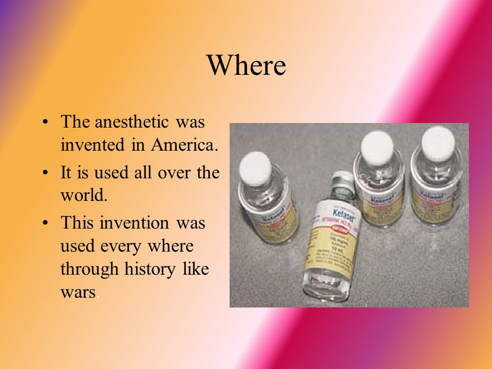 Where The anesthetic was invented in America. It is used all over the world. This invention was used every where through history like wars.