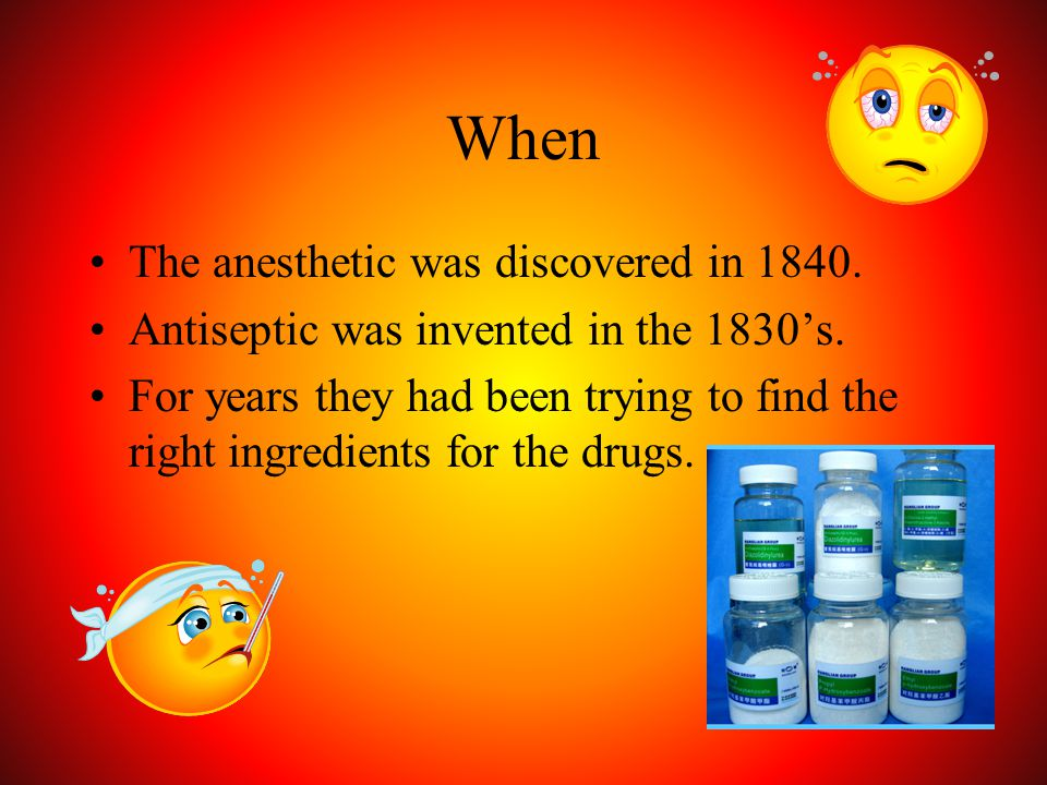 When The anesthetic was discovered in 1840. Antiseptic was invented in the 1830's. For years they had been trying to find the right ingredients for th