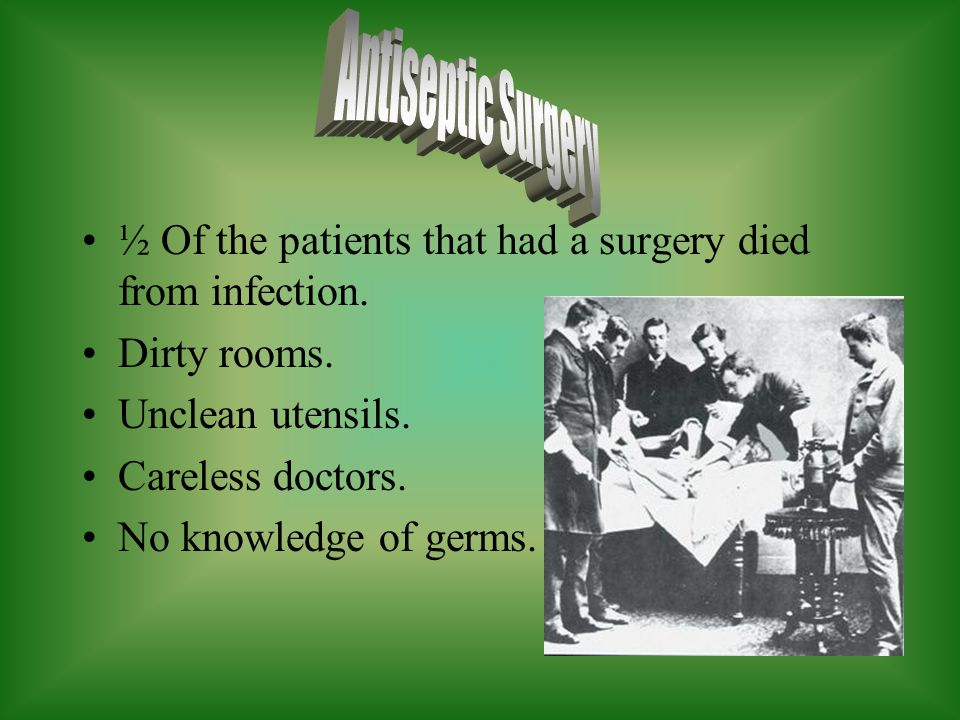 ½ Of the patients that had a surgery died from infection. Dirty rooms. Unclean utensils. Careless doctors. No knowledge of germs.