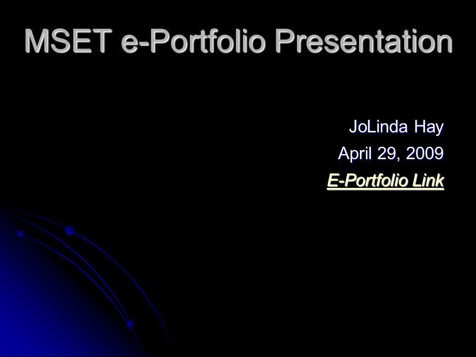 MSET e-Portfolio Presentation JoLinda Hay JoLinda Hay April 29, 2009 April 29, 2009 E-Portfolio Link E-Portfolio Link