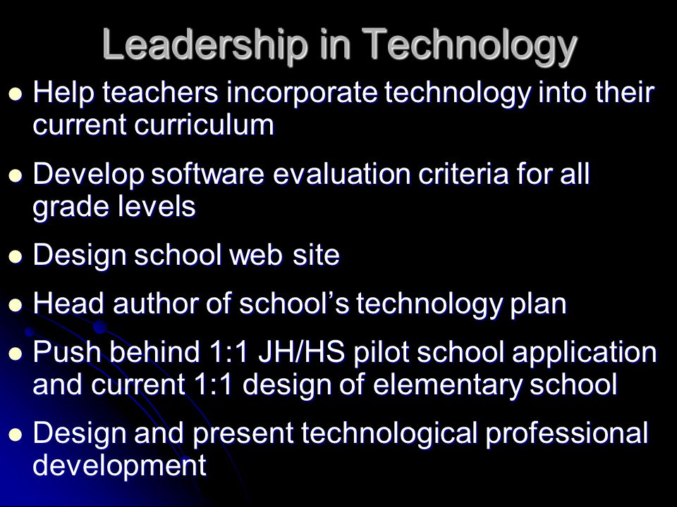 Leadership in Technology Help teachers incorporate technology into their current curriculum Help teachers incorporate technology into their current curriculum Develop software evaluation criteria for all grade levels Develop software evaluation criteria for all grade levels Design school web site Design school web site Head author of school's technology plan Head author of school's technology plan Push behind 1:1 JH/HS pilot school application and current 1:1 design of elementary school Push behind 1:1 JH/HS pilot school application and current 1:1 design of elementary school Design and present technological professional development Design and present technological professional development