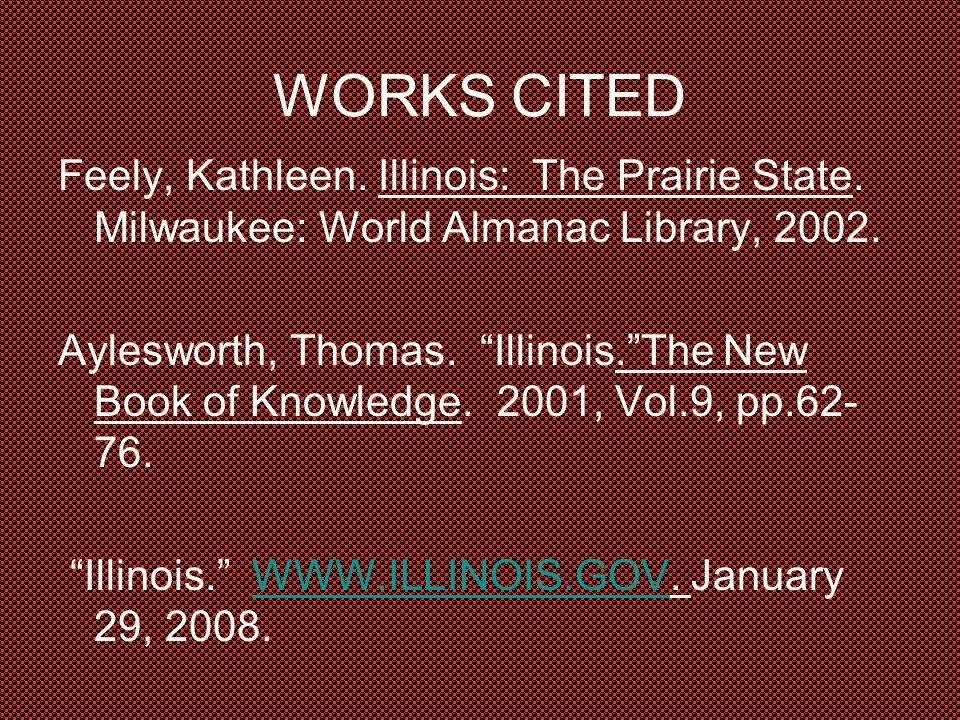 WORKS CITED Feely, Kathleen. Illinois: The Prairie State.