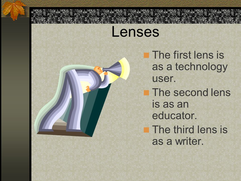 Lenses The first lens is as a technology user. The second lens is as an educator.