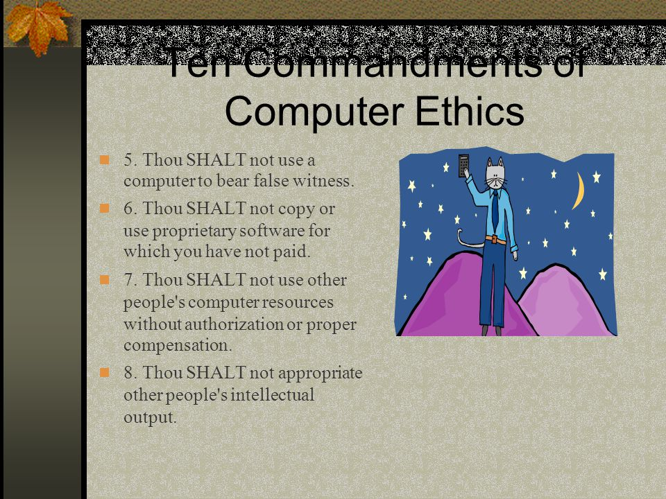Ten Commandments of Computer Ethics 5. Thou SHALT not use a computer to bear false witness.