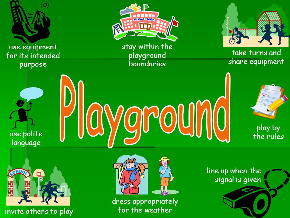 use equipment for its intended purpose stay within the playground boundaries take turns and share equipment use polite language invite others to play play by the rules line up when the signal is given dress appropriately for the weather