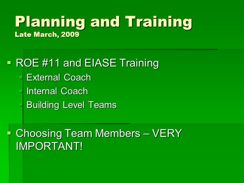 Planning and Training Late March, 2009  ROE #11 and EIASE Training  External Coach  Internal Coach  Building Level Teams  Choosing Team Members – VERY IMPORTANT!