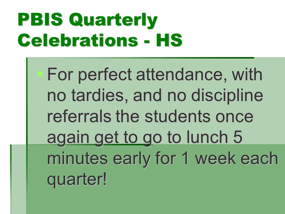 PBIS Quarterly Celebrations - HS  For perfect attendance, with no tardies, and no discipline referrals the students once again get to go to lunch 5 minutes early for 1 week each quarter!