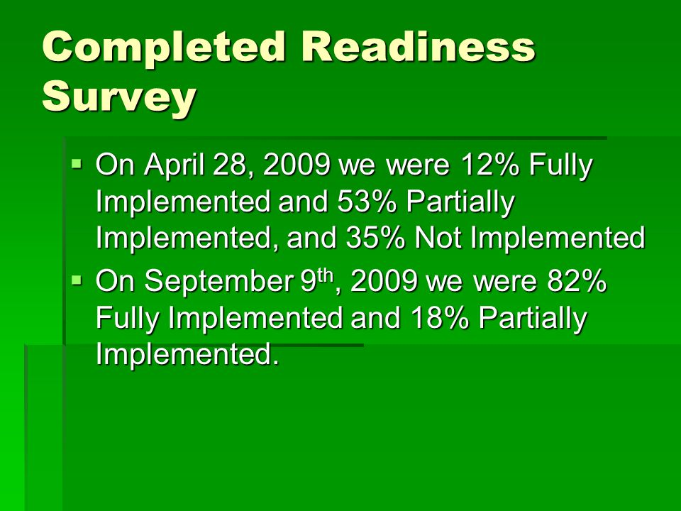 Completed Readiness Survey  On April 28, 2009 we were 12% Fully Implemented and 53% Partially Implemented, and 35% Not Implemented  On September 9 th, 2009 we were 82% Fully Implemented and 18% Partially Implemented.