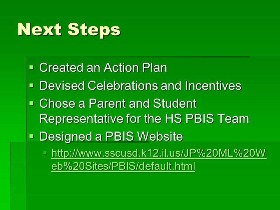 Next Steps  Created an Action Plan  Devised Celebrations and Incentives  Chose a Parent and Student Representative for the HS PBIS Team  Designed a PBIS Website    eb%20Sites/PBIS/default.html   eb%20Sites/PBIS/default.html   eb%20Sites/PBIS/default.html