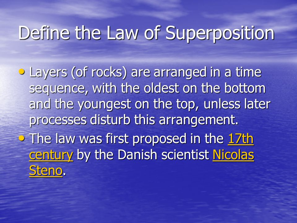 Define the Law of Superposition Layers (of rocks) are arranged in a time sequence, with the oldest on the bottom and the youngest on the top, unless l