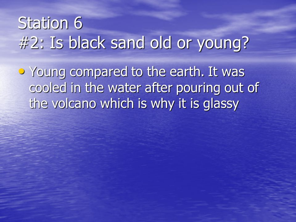 Station 6 #2: Is black sand old or young? Young compared to the earth. It was cooled in the water after pouring out of the volcano which is why it is
