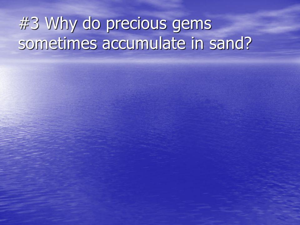 #3 Why do precious gems sometimes accumulate in sand?