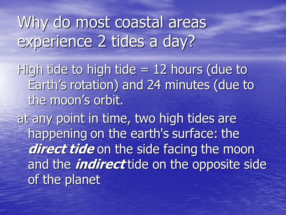 Why do most coastal areas experience 2 tides a day? High tide to high tide = 12 hours (due to Earth's rotation) and 24 minutes (due to the moon's orbi