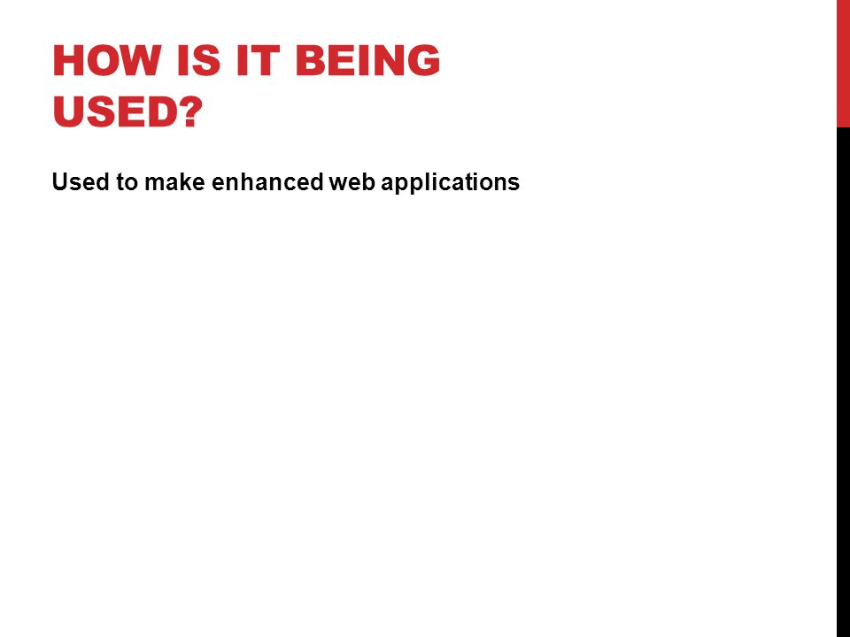 HOW IS IT BEING USED Used to make enhanced web applications