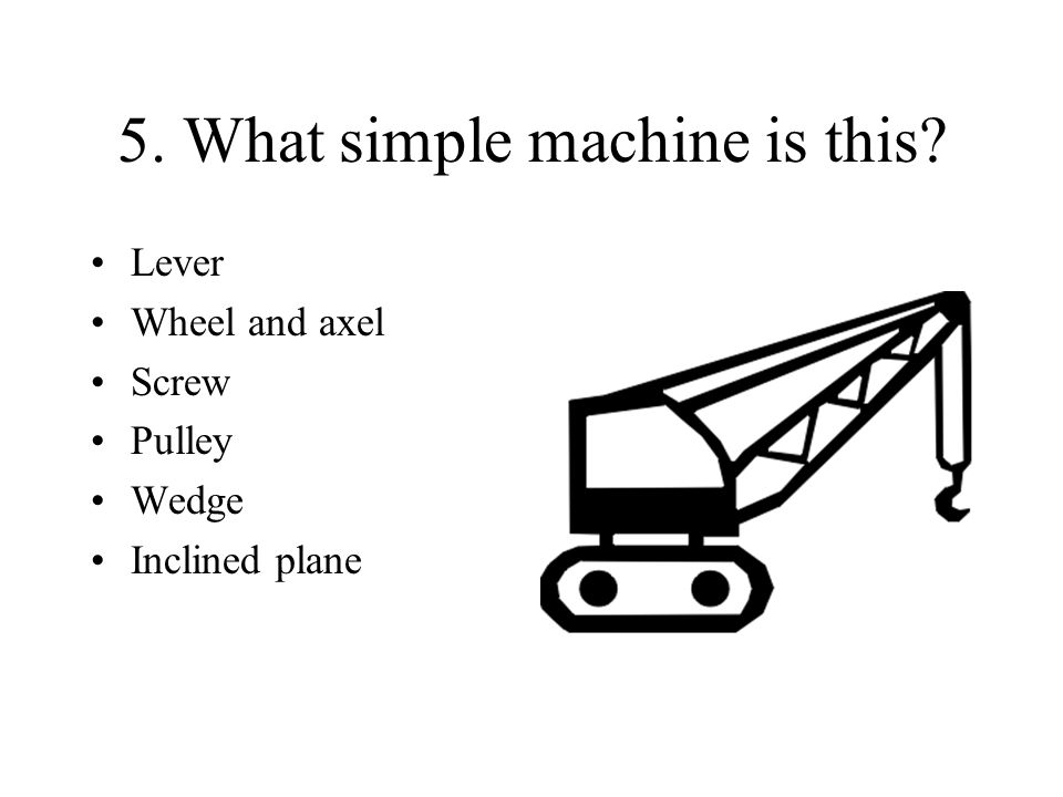 5. What simple machine is this? Lever Wheel and axel Screw Pulley Wedge Inclined plane