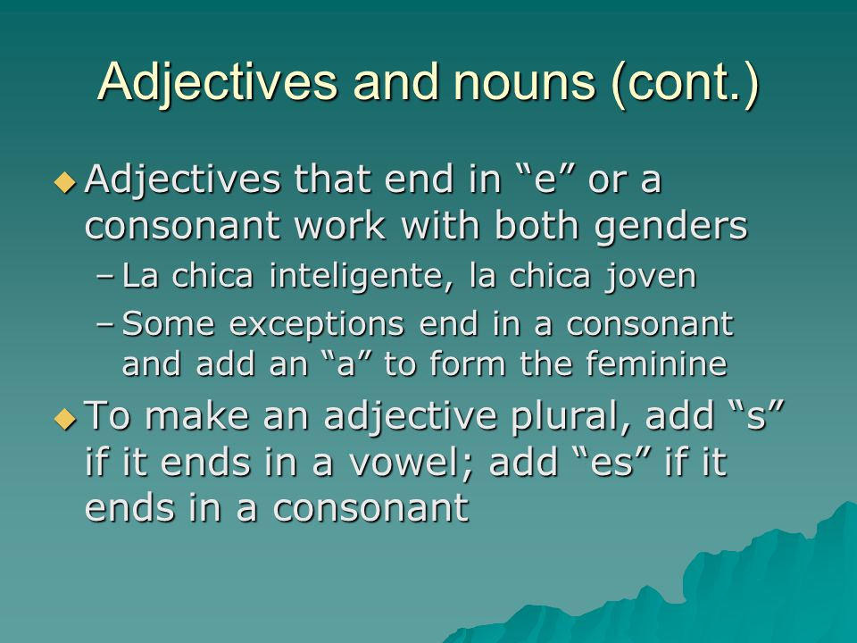"""Adjectives and nouns (cont.)  Adjectives that end in """"e"""" or a consonant work with both genders –La chica inteligente, la chica joven –Some exceptions"""