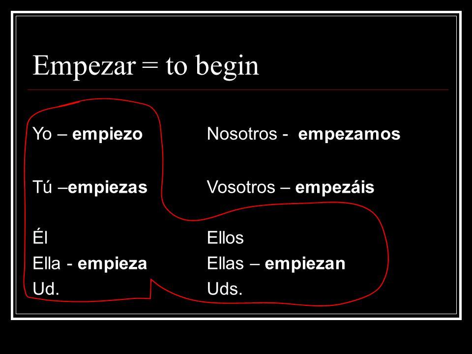 Empezar = to begin Yo – empiezoNosotros - empezamos Tú –empiezasVosotros – empezáis Él Ella - empieza Ud.