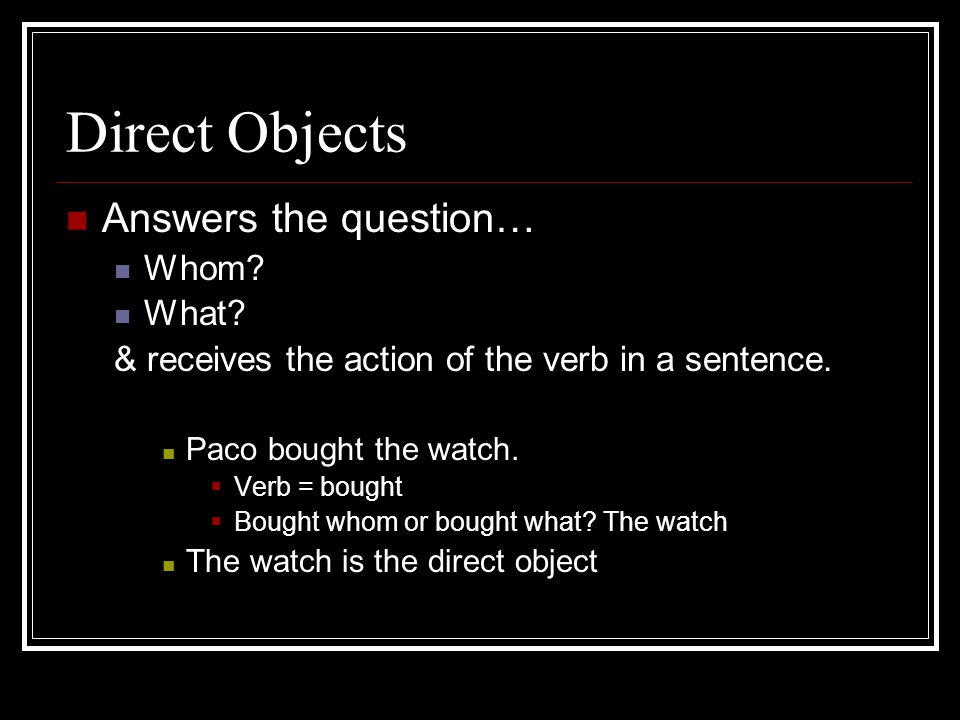 Direct Objects Answers the question… Whom. What. & receives the action of the verb in a sentence.
