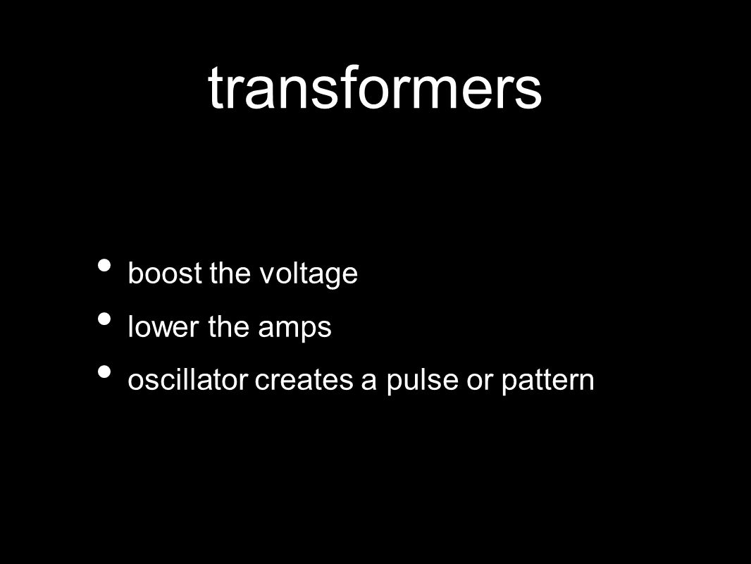 transformers boost the voltage lower the amps oscillator creates a pulse or pattern