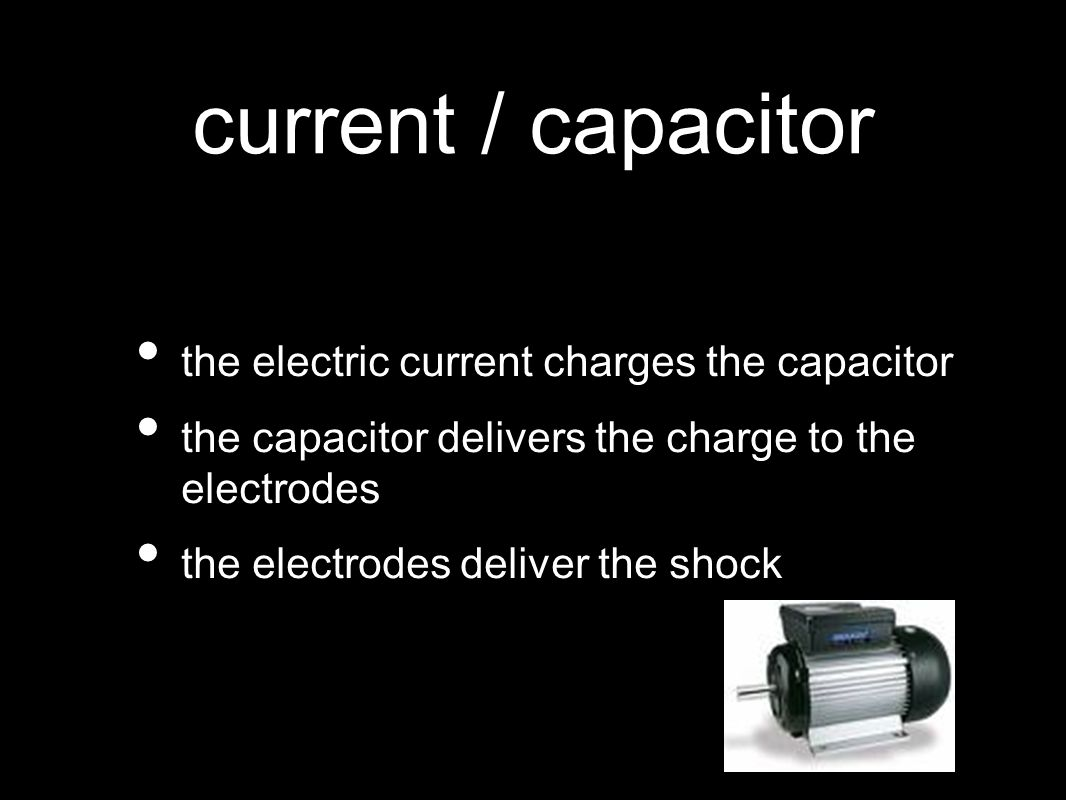 current / capacitor the electric current charges the capacitor the capacitor delivers the charge to the electrodes the electrodes deliver the shock
