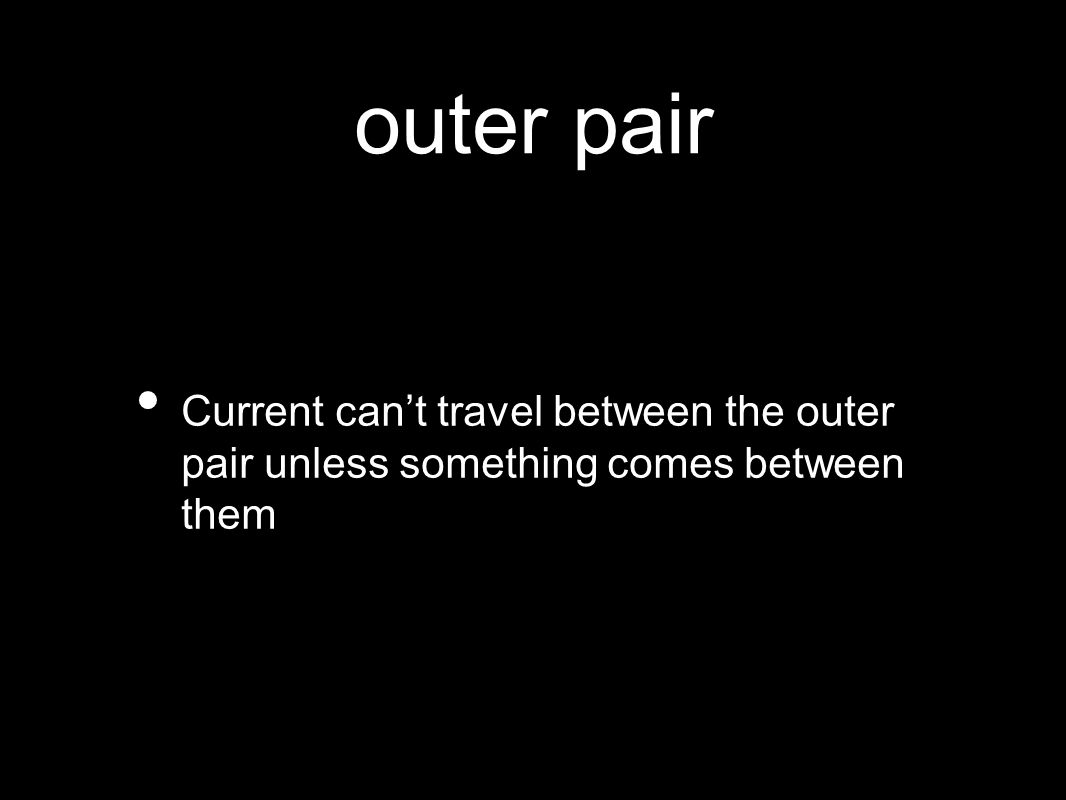 outer pair Current can't travel between the outer pair unless something comes between them