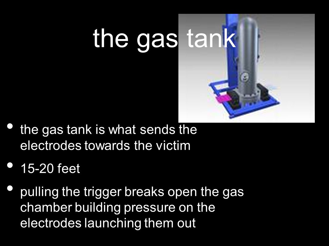 the gas tank the gas tank is what sends the electrodes towards the victim 15-20 feet pulling the trigger breaks open the gas chamber building pressure on the electrodes launching them out