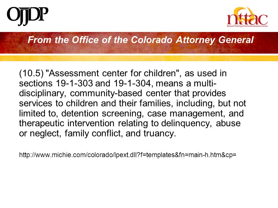 From the Office of the Colorado Attorney General (10.5) Assessment center for children , as used in sections and , means a multi- disciplinary, community-based center that provides services to children and their families, including, but not limited to, detention screening, case management, and therapeutic intervention relating to delinquency, abuse or neglect, family conflict, and truancy.