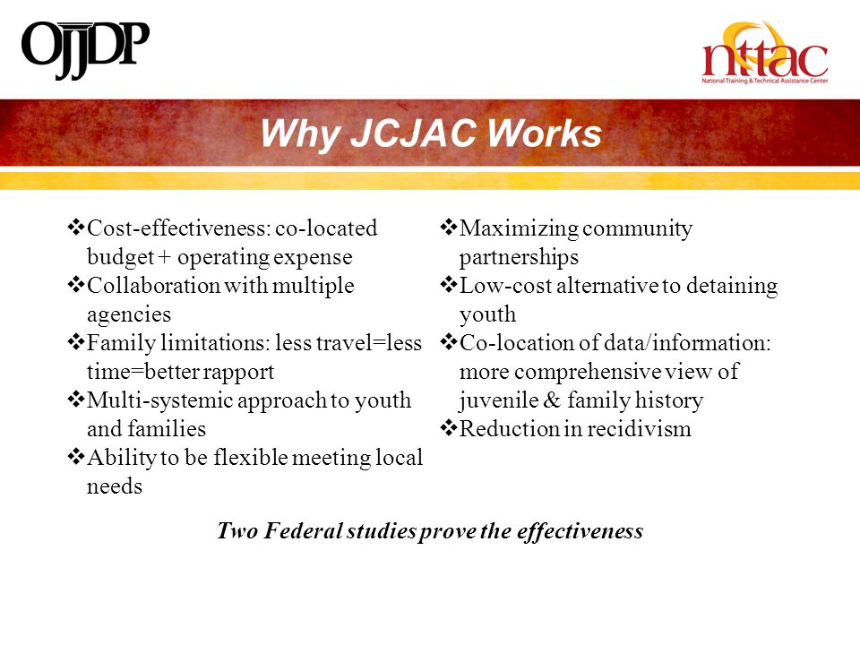 Why JCJAC Works  Cost-effectiveness: co-located budget + operating expense  Collaboration with multiple agencies  Family limitations: less travel=less time=better rapport  Multi-systemic approach to youth and families  Ability to be flexible meeting local needs  Maximizing community partnerships  Low-cost alternative to detaining youth  Co-location of data/information: more comprehensive view of juvenile & family history  Reduction in recidivism Two Federal studies prove the effectiveness
