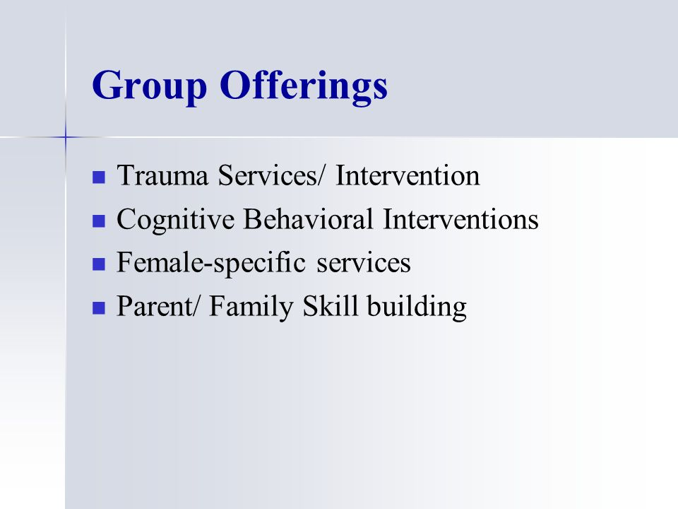 Group Offerings Trauma Services/ Intervention Cognitive Behavioral Interventions Female-specific services Parent/ Family Skill building