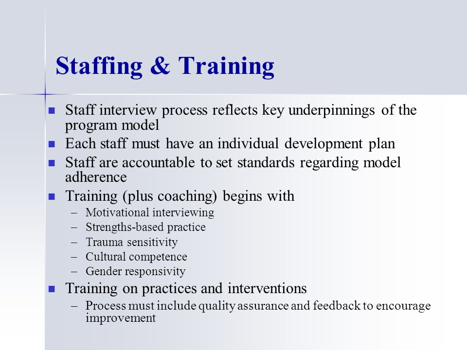 Staffing & Training Staff interview process reflects key underpinnings of the program model Each staff must have an individual development plan Staff are accountable to set standards regarding model adherence Training (plus coaching) begins with – –Motivational interviewing – –Strengths-based practice – –Trauma sensitivity – –Cultural competence – –Gender responsivity Training on practices and interventions – –Process must include quality assurance and feedback to encourage improvement
