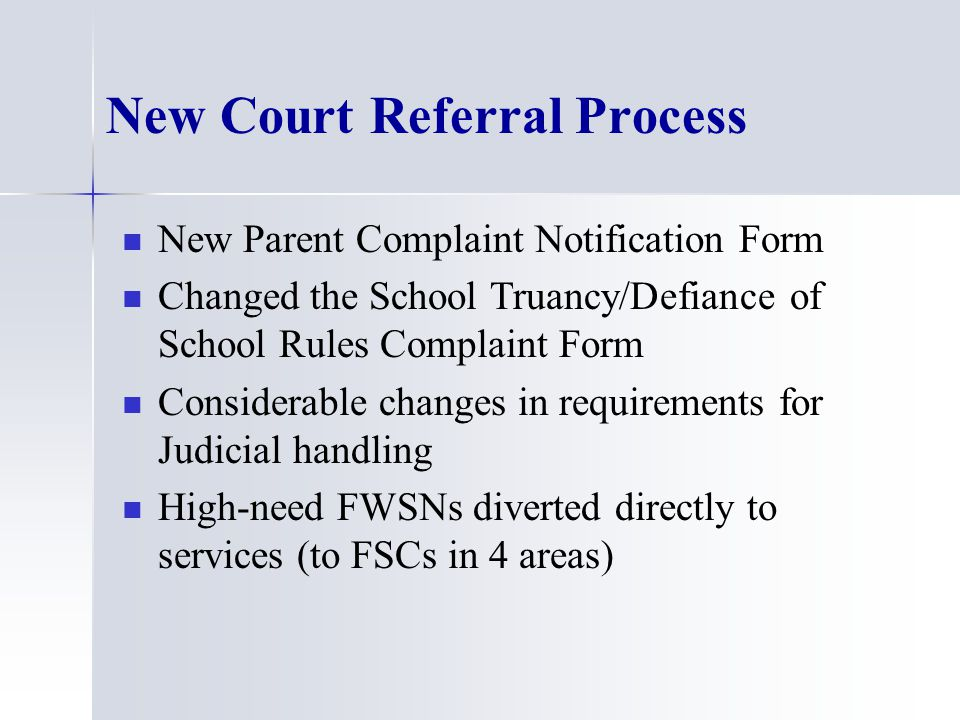 New Court Referral Process New Parent Complaint Notification Form Changed the School Truancy/Defiance of School Rules Complaint Form Considerable changes in requirements for Judicial handling High-need FWSNs diverted directly to services (to FSCs in 4 areas)