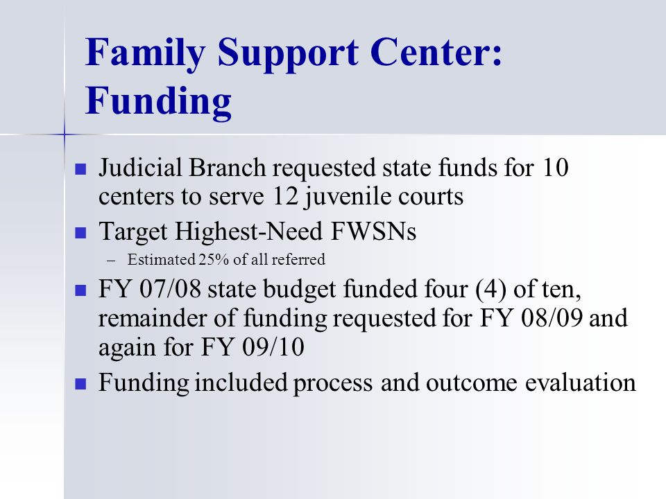 Family Support Center: Funding Judicial Branch requested state funds for 10 centers to serve 12 juvenile courts Target Highest-Need FWSNs – –Estimated 25% of all referred FY 07/08 state budget funded four (4) of ten, remainder of funding requested for FY 08/09 and again for FY 09/10 Funding included process and outcome evaluation