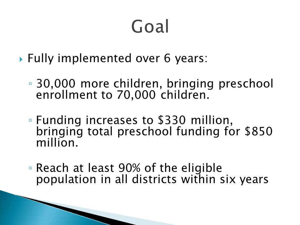  Fully implemented over 6 years: ◦ 30,000 more children, bringing preschool enrollment to 70,000 children. ◦ Funding increases to $330 million, bring