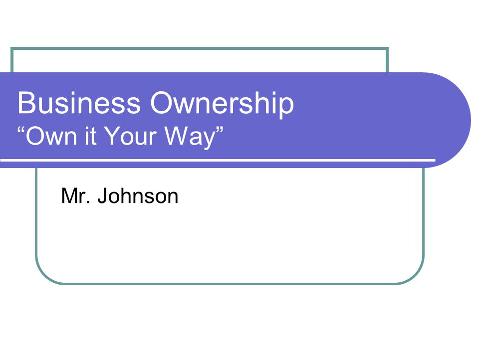 Business Ownership Own it Your Way Mr. Johnson