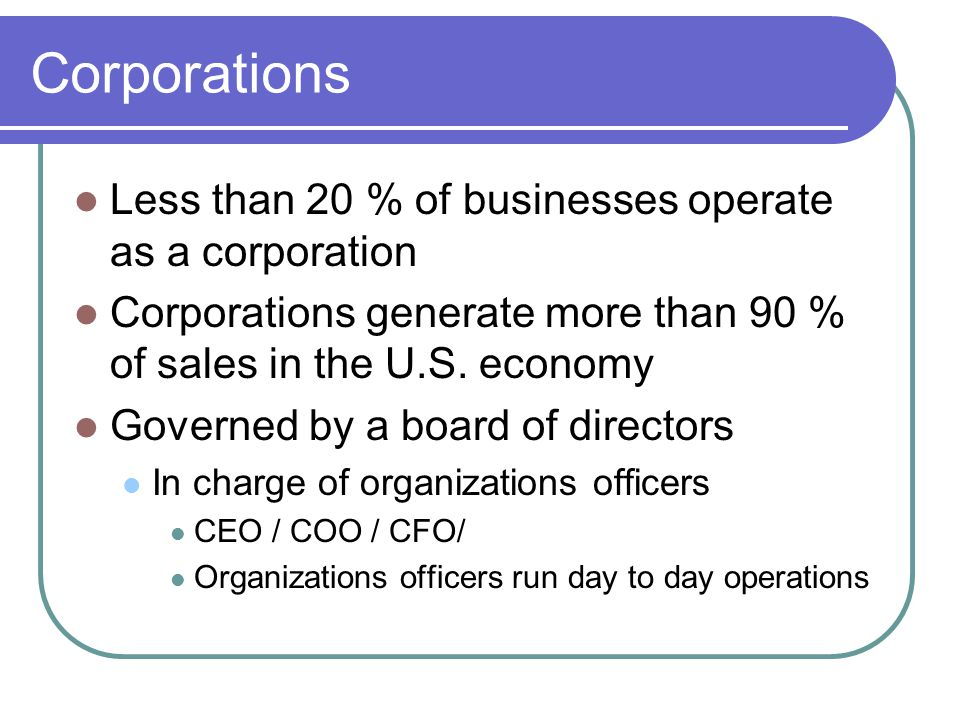 Corporations Less than 20 % of businesses operate as a corporation Corporations generate more than 90 % of sales in the U.S.