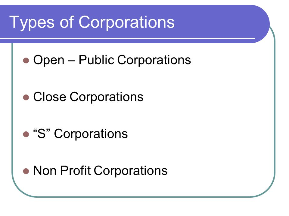 Types of Corporations Open – Public Corporations Close Corporations S Corporations Non Profit Corporations