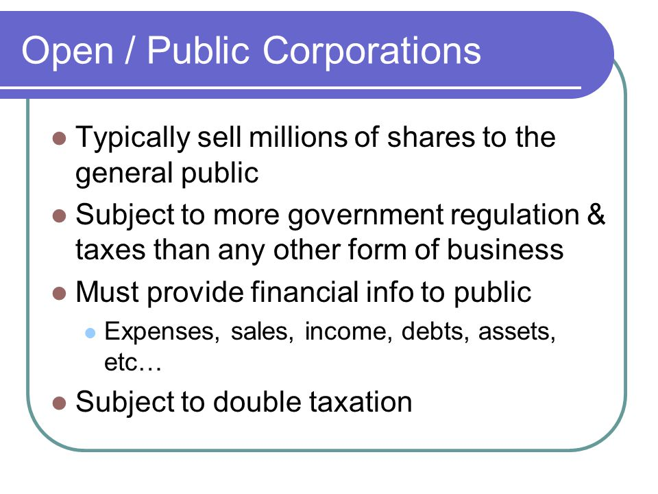 Open / Public Corporations Typically sell millions of shares to the general public Subject to more government regulation & taxes than any other form of business Must provide financial info to public Expenses, sales, income, debts, assets, etc… Subject to double taxation