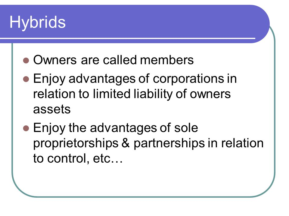 Hybrids Owners are called members Enjoy advantages of corporations in relation to limited liability of owners assets Enjoy the advantages of sole proprietorships & partnerships in relation to control, etc…