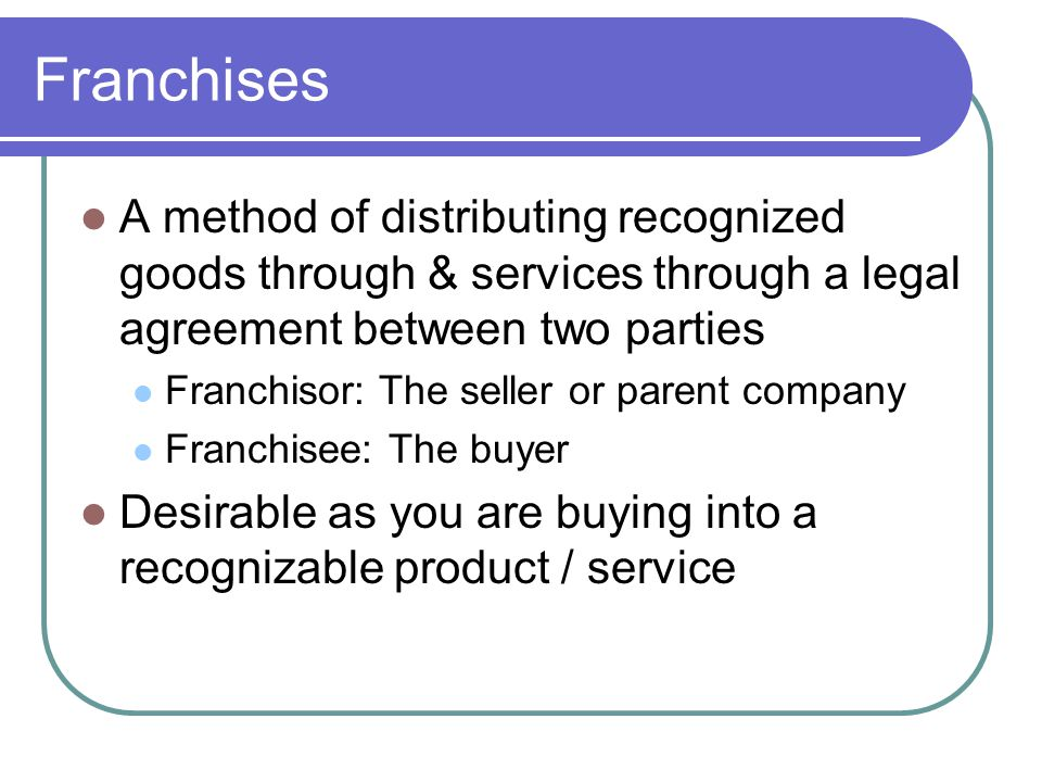 Franchises A method of distributing recognized goods through & services through a legal agreement between two parties Franchisor: The seller or parent company Franchisee: The buyer Desirable as you are buying into a recognizable product / service