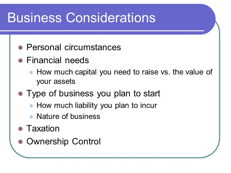Business Considerations Personal circumstances Financial needs How much capital you need to raise vs.