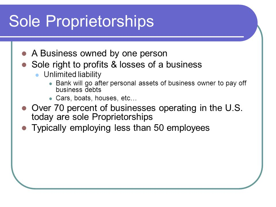 Sole Proprietorships A Business owned by one person Sole right to profits & losses of a business Unlimited liability Bank will go after personal assets of business owner to pay off business debts Cars, boats, houses, etc… Over 70 percent of businesses operating in the U.S.