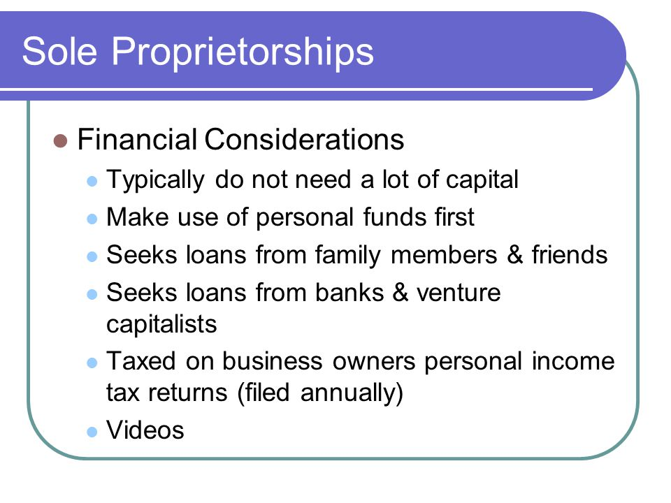 Sole Proprietorships Financial Considerations Typically do not need a lot of capital Make use of personal funds first Seeks loans from family members & friends Seeks loans from banks & venture capitalists Taxed on business owners personal income tax returns (filed annually) Videos